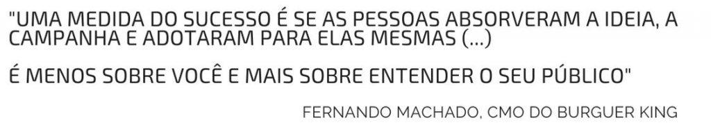 """""""Uma medida do sucesso é se as pessoas absorveram a ideia, a campanha e adotaram para elas mesmas (...) É menos sobre você e mais sobre entender o seu público"""" Fernando Machado, CMO do Burguer King"""